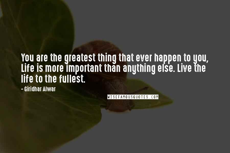 Giridhar Alwar quotes: You are the greatest thing that ever happen to you, Life is more important than anything else. Live the life to the fullest.