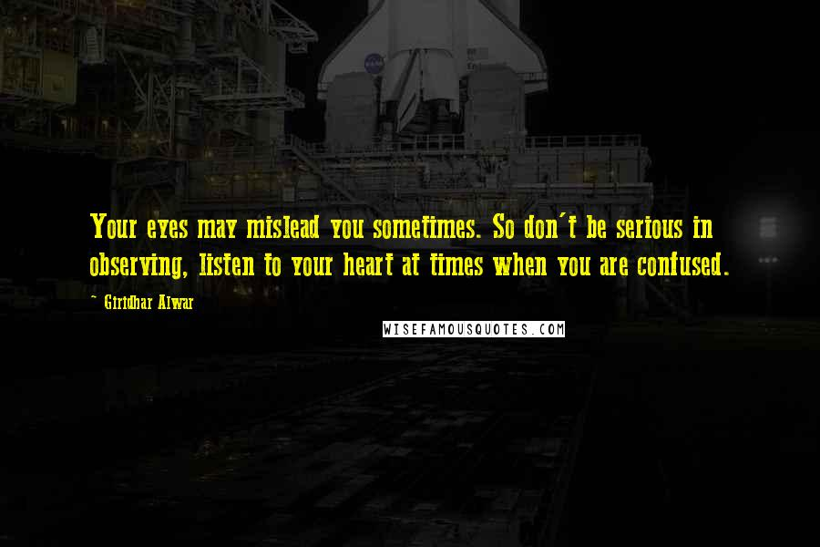 Giridhar Alwar quotes: Your eyes may mislead you sometimes. So don't be serious in observing, listen to your heart at times when you are confused.