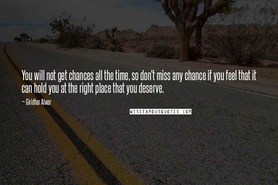Giridhar Alwar quotes: You will not get chances all the time, so don't miss any chance if you feel that it can hold you at the right place that you deserve.