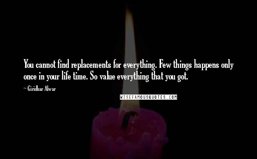 Giridhar Alwar quotes: You cannot find replacements for everything. Few things happens only once in your life time. So value everything that you got.