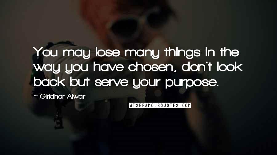 Giridhar Alwar quotes: You may lose many things in the way you have chosen, don't look back but serve your purpose.