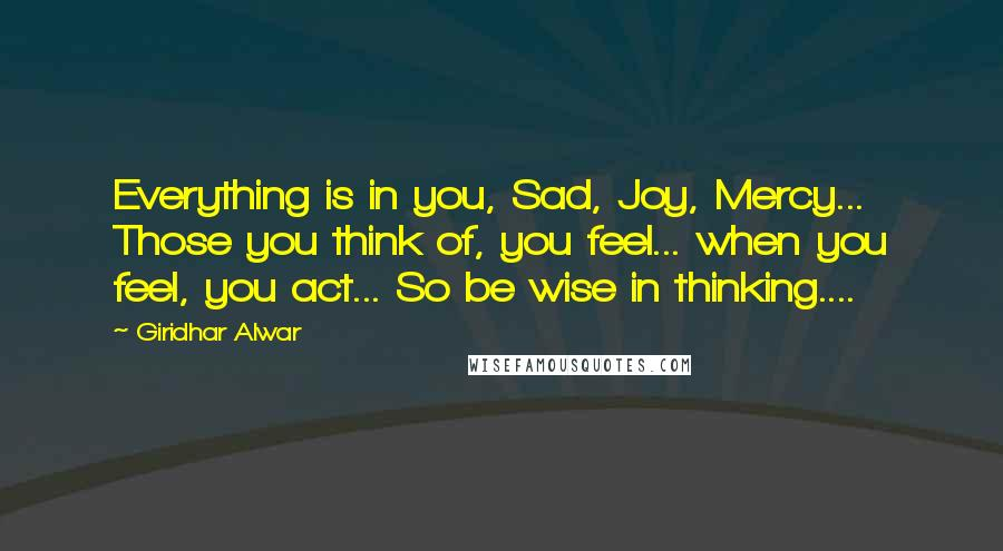 Giridhar Alwar quotes: Everything is in you, Sad, Joy, Mercy... Those you think of, you feel... when you feel, you act... So be wise in thinking....