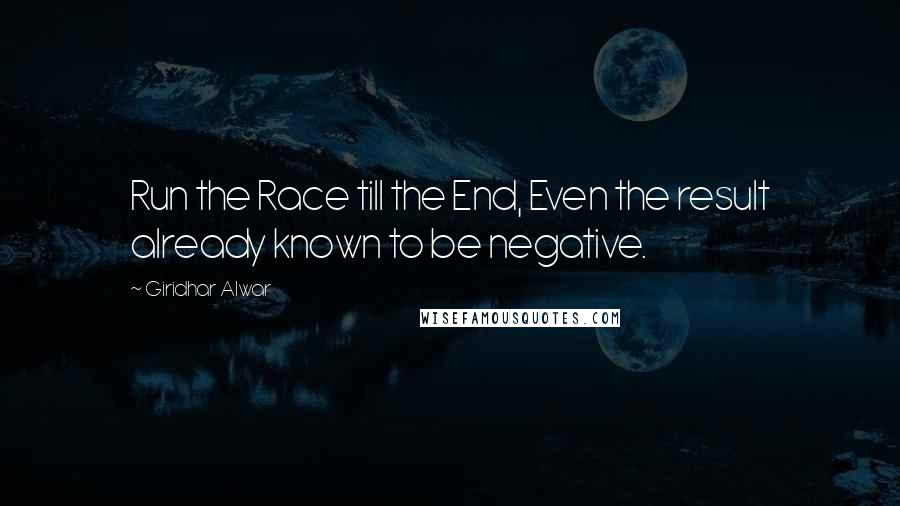 Giridhar Alwar quotes: Run the Race till the End, Even the result already known to be negative.