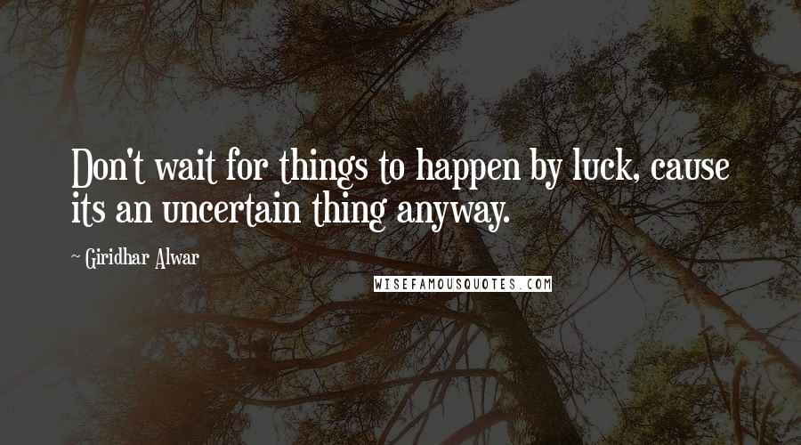 Giridhar Alwar quotes: Don't wait for things to happen by luck, cause its an uncertain thing anyway.