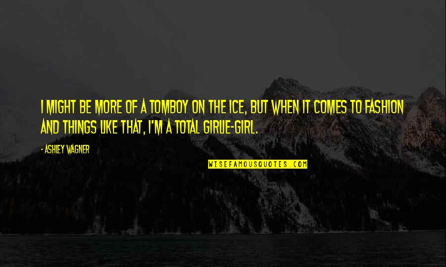 Girl And Fashion Quotes By Ashley Wagner: I might be more of a tomboy on