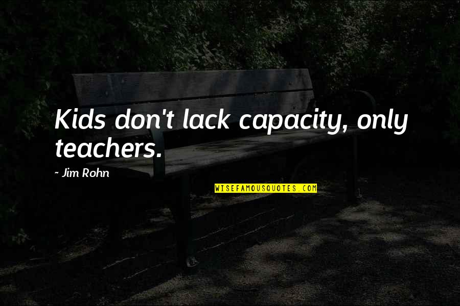 Girl Besties Quotes By Jim Rohn: Kids don't lack capacity, only teachers.