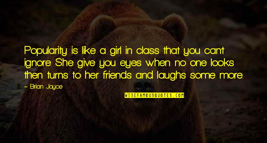 Girl Eyes Quotes By Brian Joyce: Popularity is like a girl in class that