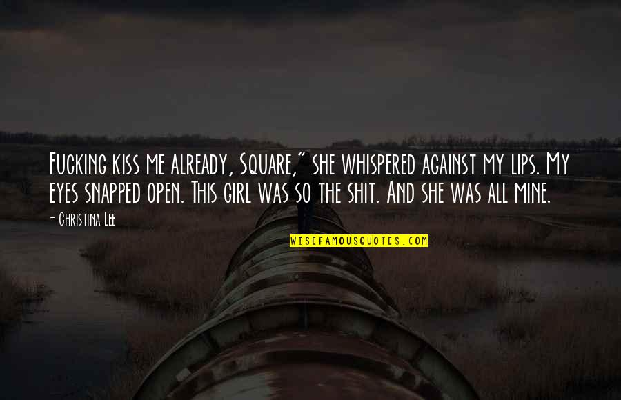 """Girl Eyes Quotes By Christina Lee: Fucking kiss me already, Square,"""" she whispered against"""