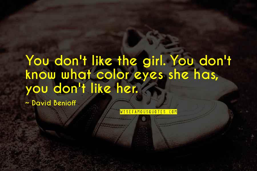 Girl Eyes Quotes By David Benioff: You don't like the girl. You don't know