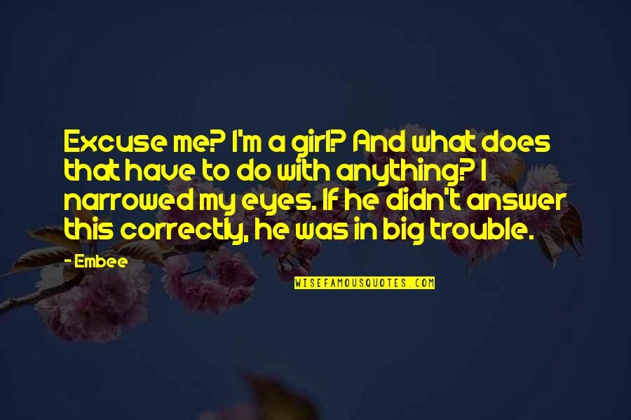 Girl Eyes Quotes By Embee: Excuse me? I'm a girl? And what does