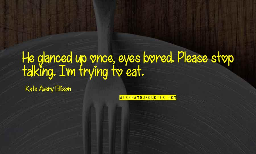 Girl Eyes Quotes By Kate Avery Ellison: He glanced up once, eyes bored. Please stop