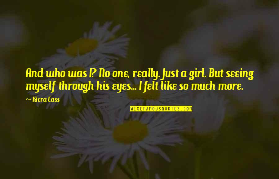 Girl Eyes Quotes By Kiera Cass: And who was I? No one, really. Just