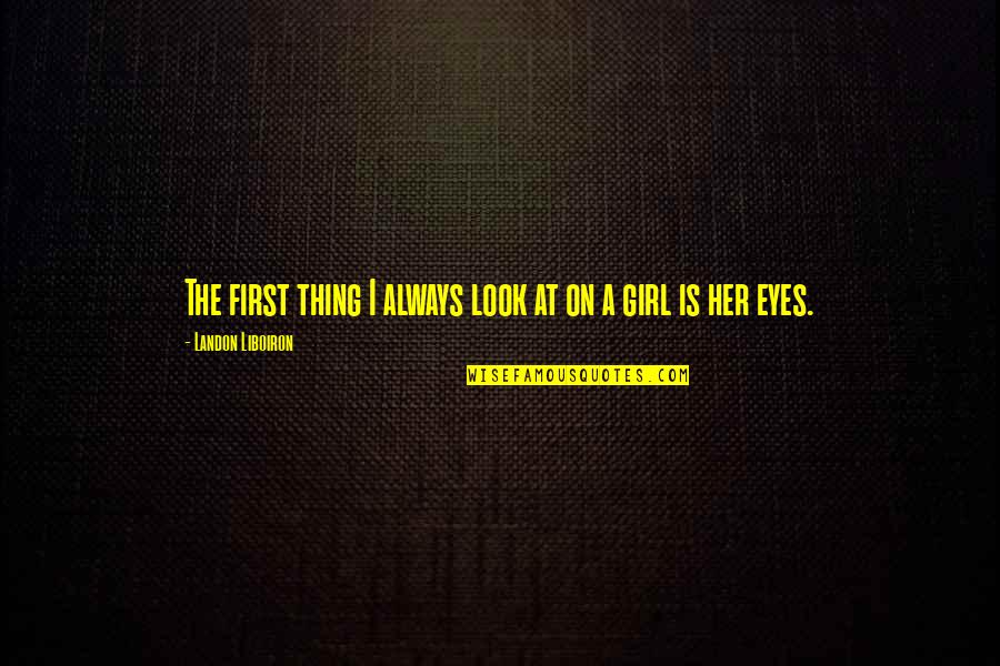 Girl Eyes Quotes By Landon Liboiron: The first thing I always look at on