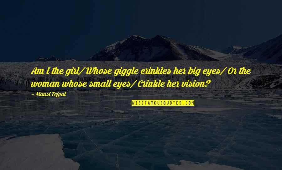 Girl Eyes Quotes By Mansi Tejpal: Am I the girl/ Whose giggle crinkles her