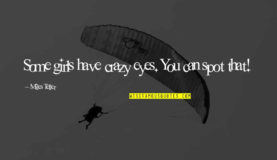 Girl Eyes Quotes By Miles Teller: Some girls have crazy eyes. You can spot