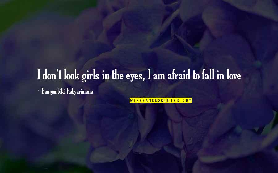 Girl Sayings And Quotes By Bangambiki Habyarimana: I don't look girls in the eyes, I