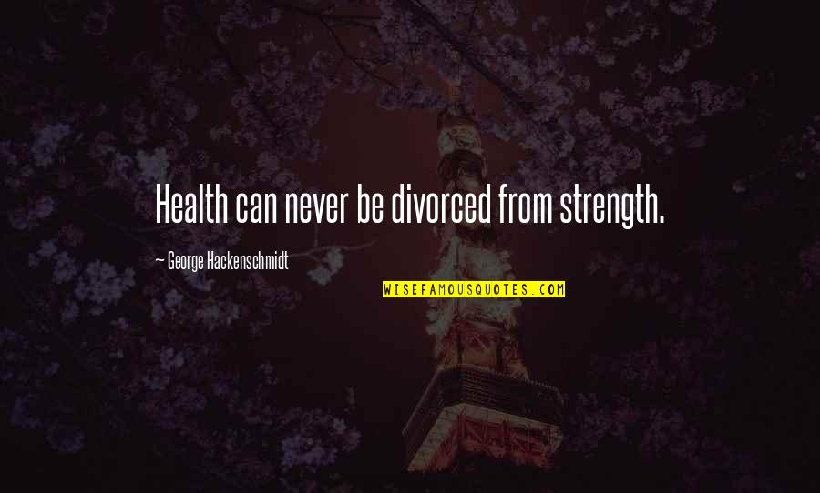 Girl Sayings And Quotes By George Hackenschmidt: Health can never be divorced from strength.