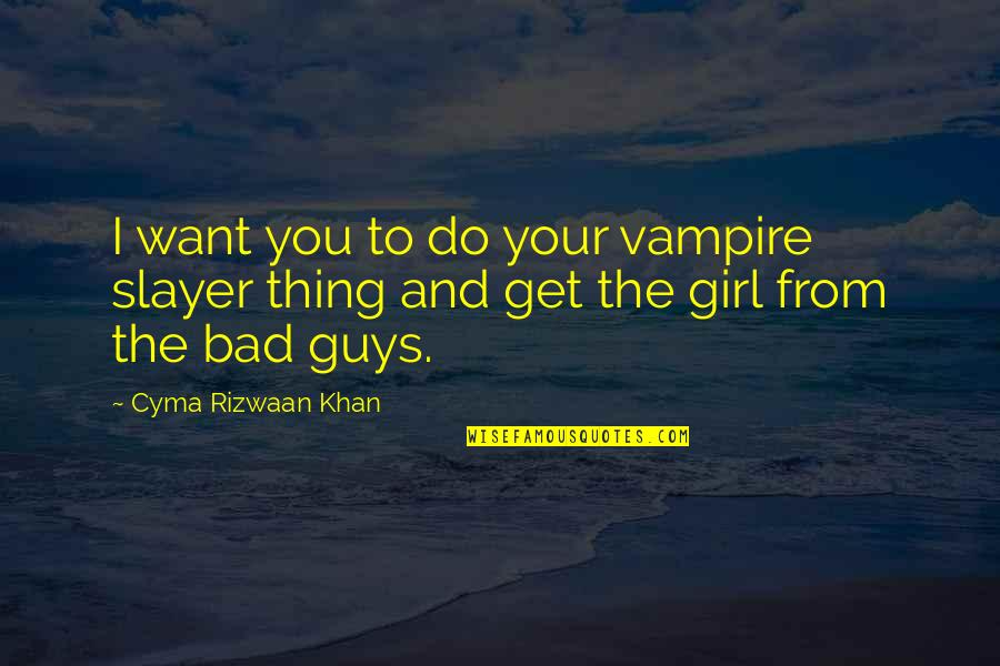 Girl U Want Quotes By Cyma Rizwaan Khan: I want you to do your vampire slayer