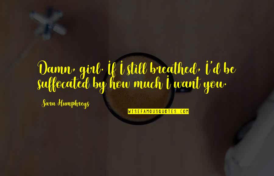 Girl U Want Quotes By Sara Humphreys: Damn, girl. If I still breathed, I'd be