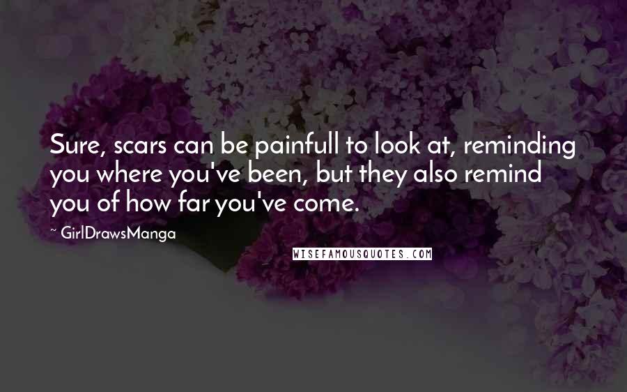 GirlDrawsManga quotes: Sure, scars can be painfull to look at, reminding you where you've been, but they also remind you of how far you've come.