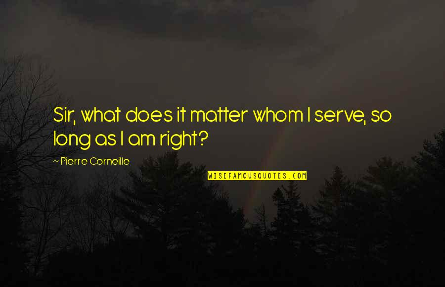 Girlfriend Birthday Card Quotes By Pierre Corneille: Sir, what does it matter whom I serve,