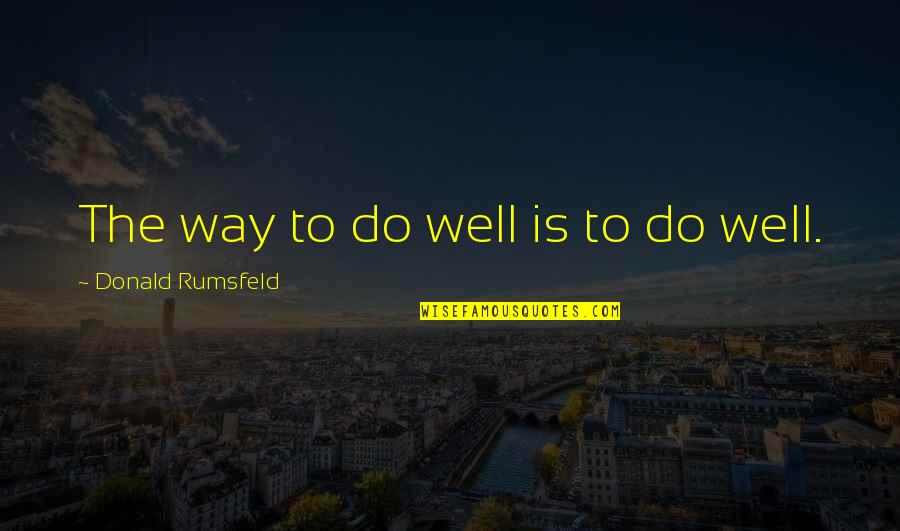 Girlfriend Has No Time For Me Quotes By Donald Rumsfeld: The way to do well is to do