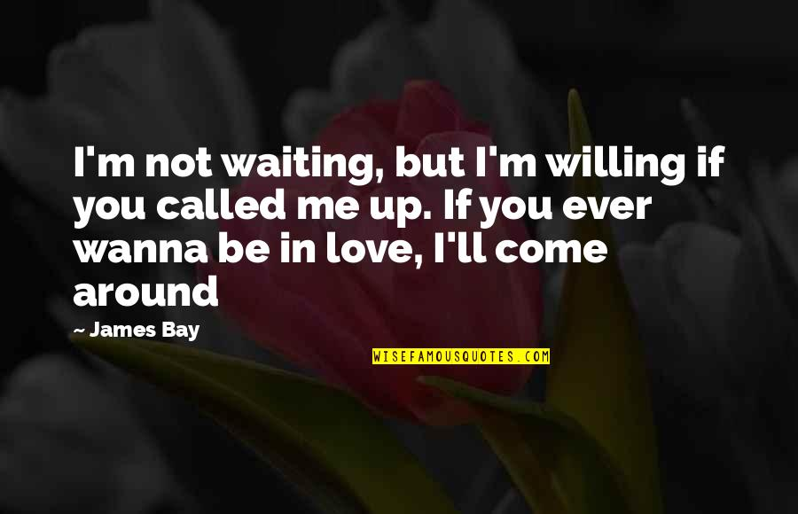 Girlfriend Has No Time For Me Quotes By James Bay: I'm not waiting, but I'm willing if you