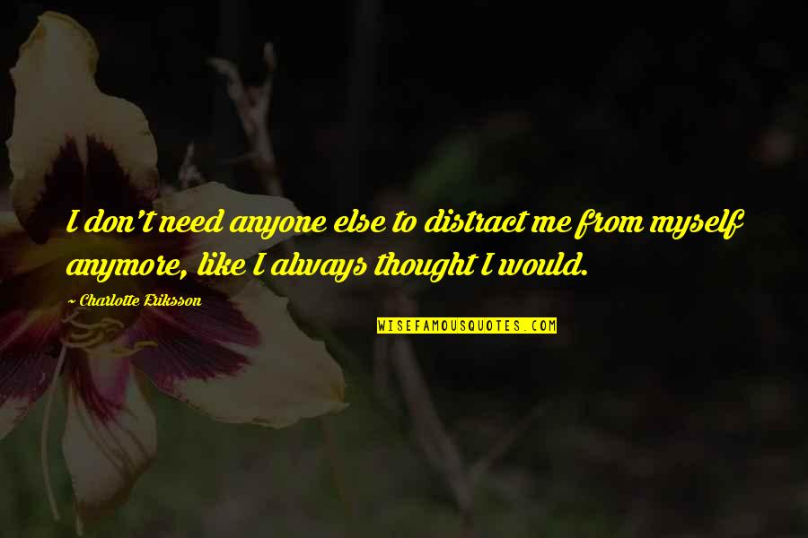 Girlfriend Ignoring You Quotes By Charlotte Eriksson: I don't need anyone else to distract me