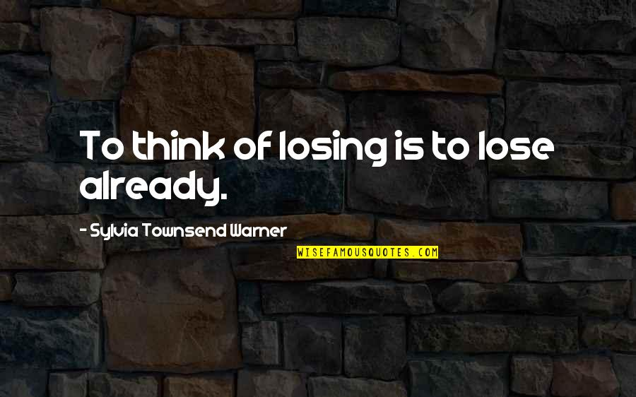 Girlfriend Ignoring You Quotes By Sylvia Townsend Warner: To think of losing is to lose already.