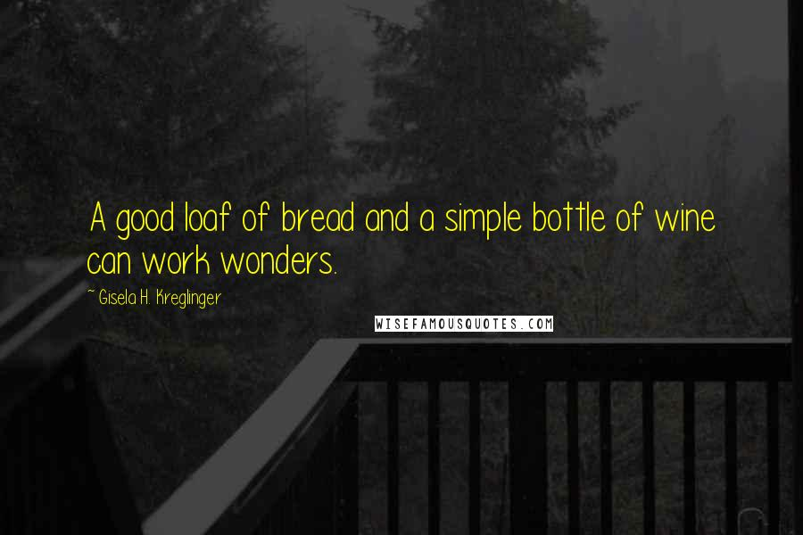 Gisela H. Kreglinger quotes: A good loaf of bread and a simple bottle of wine can work wonders.