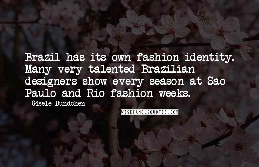 Gisele Bundchen quotes: Brazil has its own fashion identity. Many very talented Brazilian designers show every season at Sao Paulo and Rio fashion weeks.