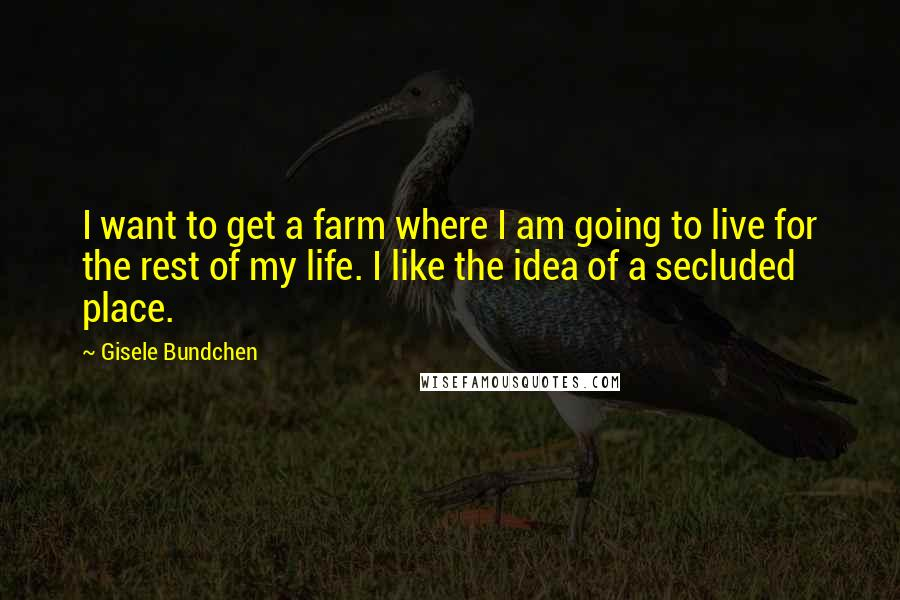 Gisele Bundchen quotes: I want to get a farm where I am going to live for the rest of my life. I like the idea of a secluded place.