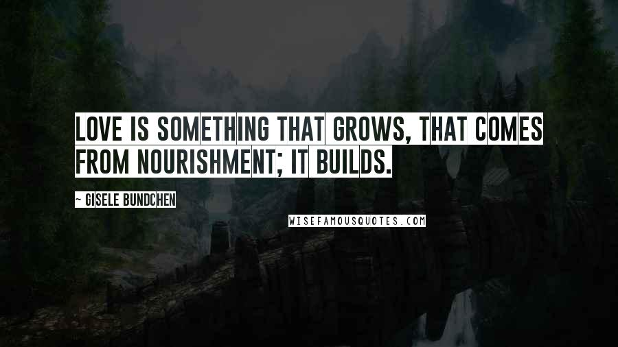 Gisele Bundchen quotes: Love is something that grows, that comes from nourishment; it builds.