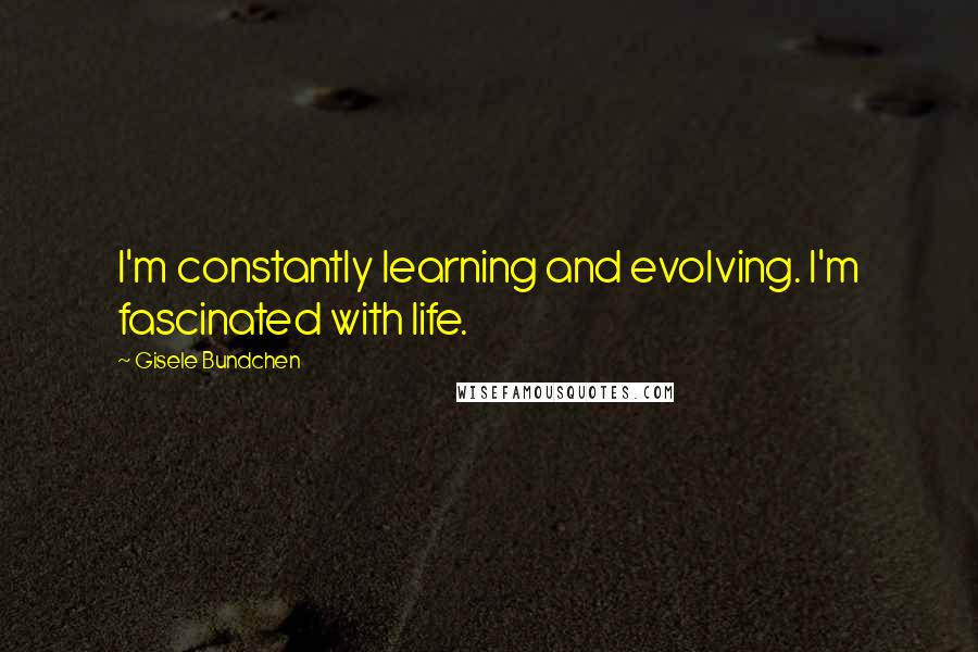 Gisele Bundchen quotes: I'm constantly learning and evolving. I'm fascinated with life.