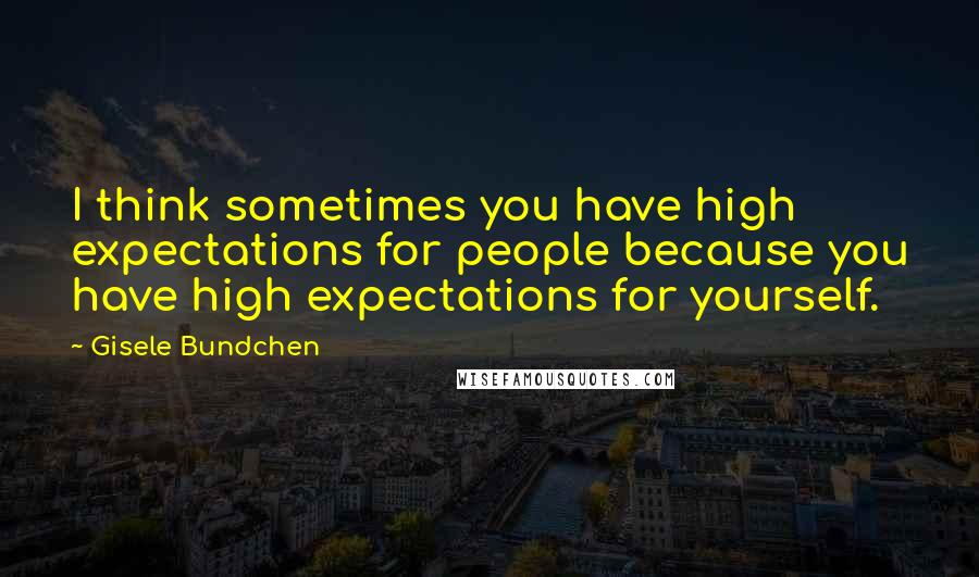 Gisele Bundchen quotes: I think sometimes you have high expectations for people because you have high expectations for yourself.