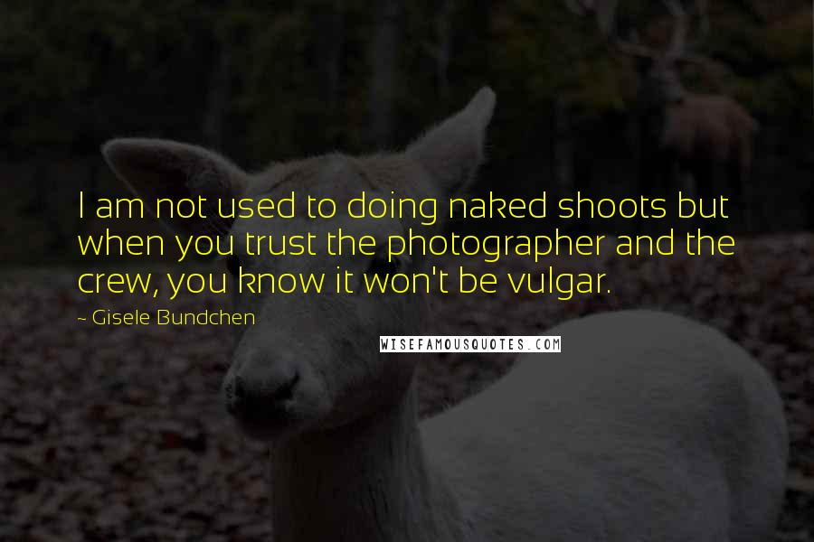Gisele Bundchen quotes: I am not used to doing naked shoots but when you trust the photographer and the crew, you know it won't be vulgar.