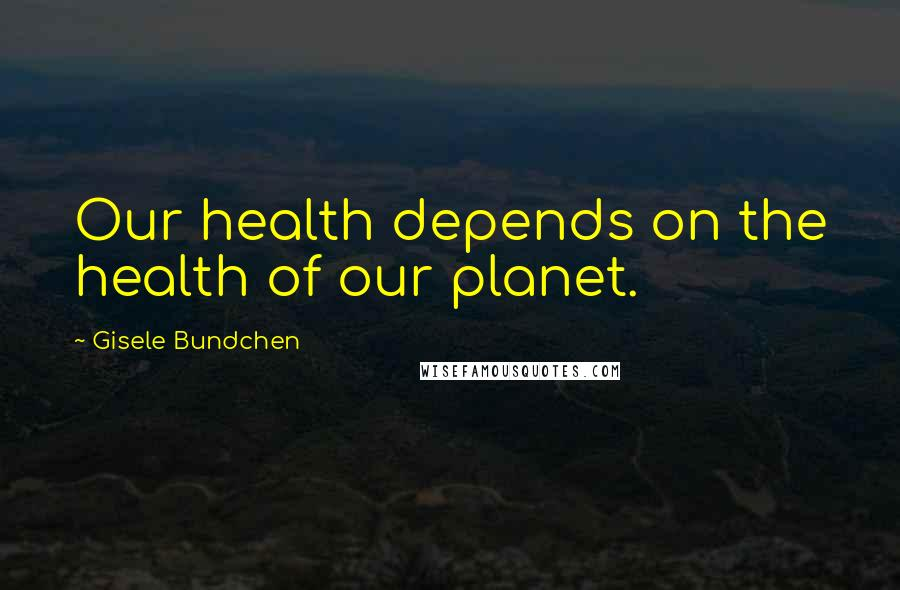 Gisele Bundchen quotes: Our health depends on the health of our planet.