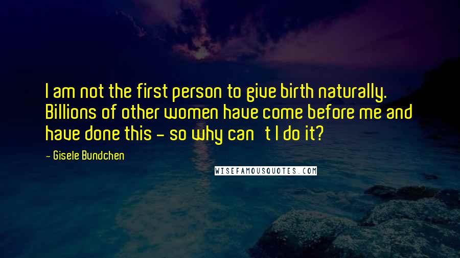 Gisele Bundchen quotes: I am not the first person to give birth naturally. Billions of other women have come before me and have done this - so why can't I do it?
