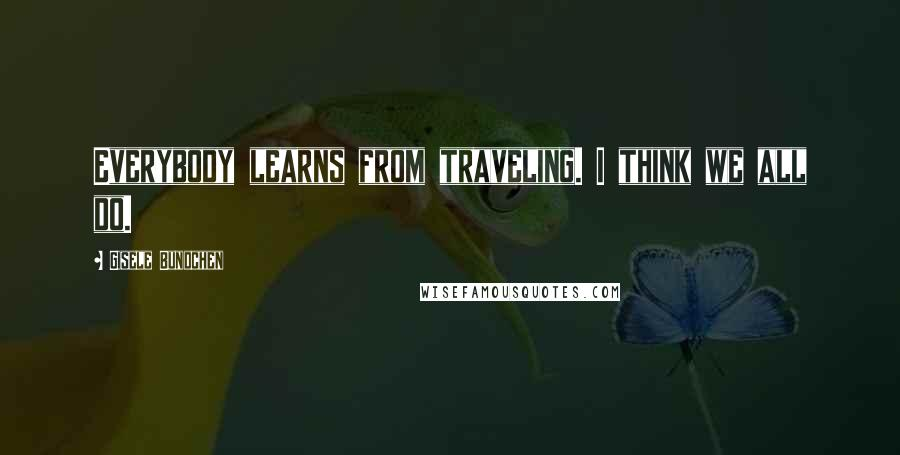 Gisele Bundchen quotes: Everybody learns from traveling. I think we all do.