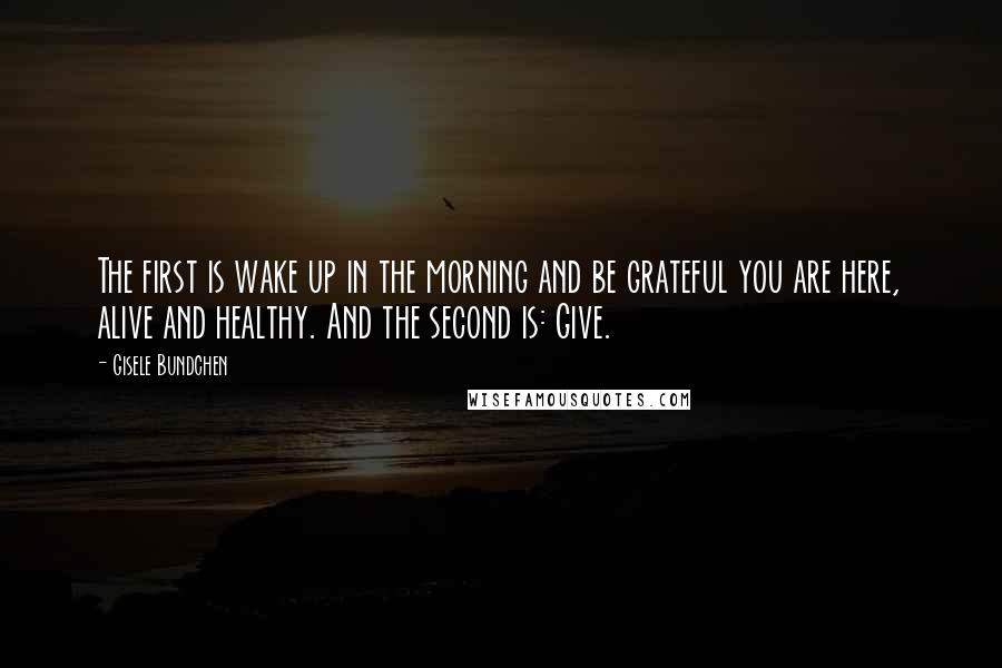 Gisele Bundchen quotes: The first is wake up in the morning and be grateful you are here, alive and healthy. And the second is: Give.