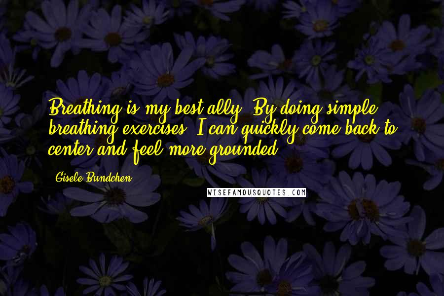 Gisele Bundchen quotes: Breathing is my best ally. By doing simple breathing exercises, I can quickly come back to center and feel more grounded.