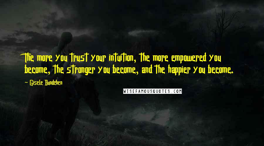 Gisele Bundchen quotes: The more you trust your intuition, the more empowered you become, the stronger you become, and the happier you become.