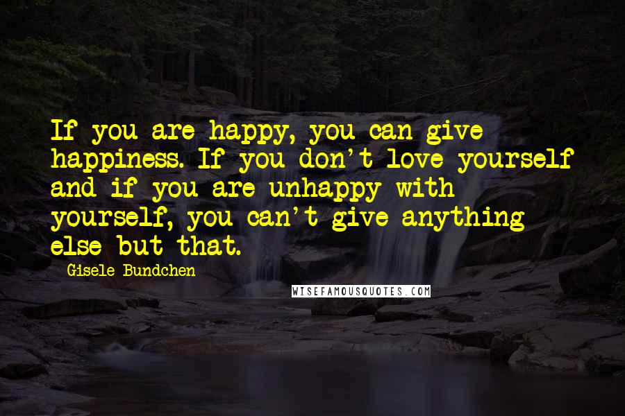 Gisele Bundchen quotes: If you are happy, you can give happiness. If you don't love yourself and if you are unhappy with yourself, you can't give anything else but that.