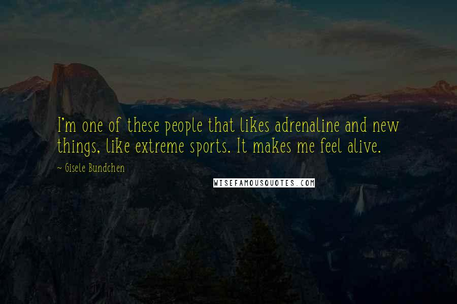 Gisele Bundchen quotes: I'm one of these people that likes adrenaline and new things, like extreme sports. It makes me feel alive.
