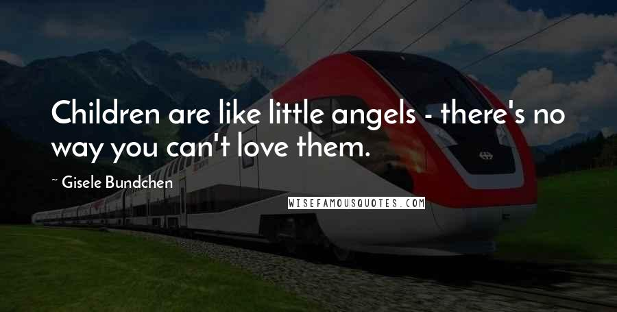 Gisele Bundchen quotes: Children are like little angels - there's no way you can't love them.