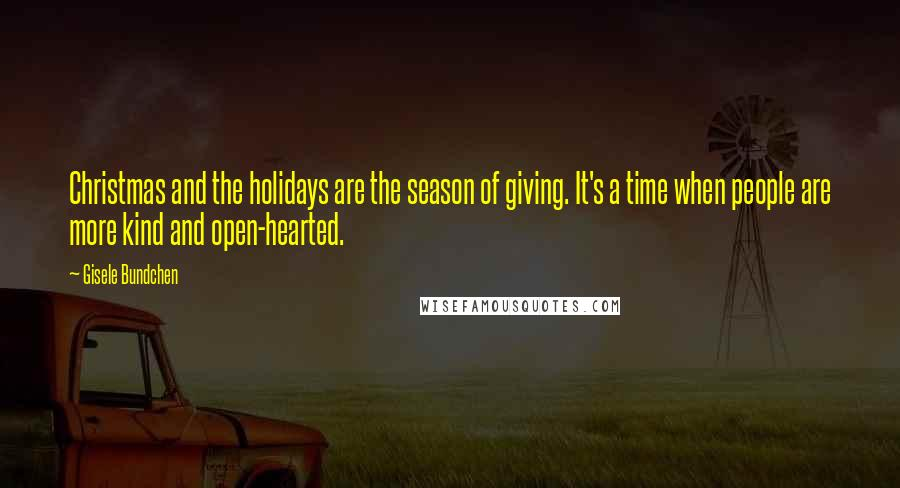 Gisele Bundchen quotes: Christmas and the holidays are the season of giving. It's a time when people are more kind and open-hearted.