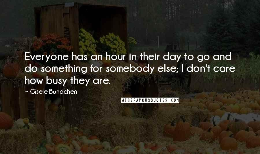 Gisele Bundchen quotes: Everyone has an hour in their day to go and do something for somebody else; I don't care how busy they are.