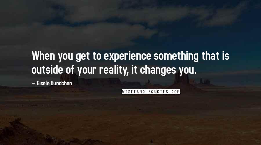 Gisele Bundchen quotes: When you get to experience something that is outside of your reality, it changes you.