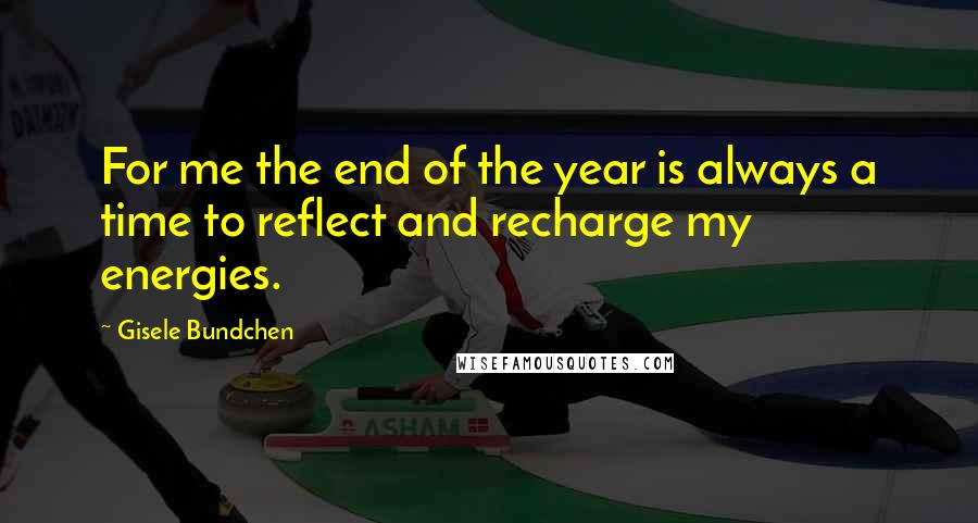 Gisele Bundchen quotes: For me the end of the year is always a time to reflect and recharge my energies.