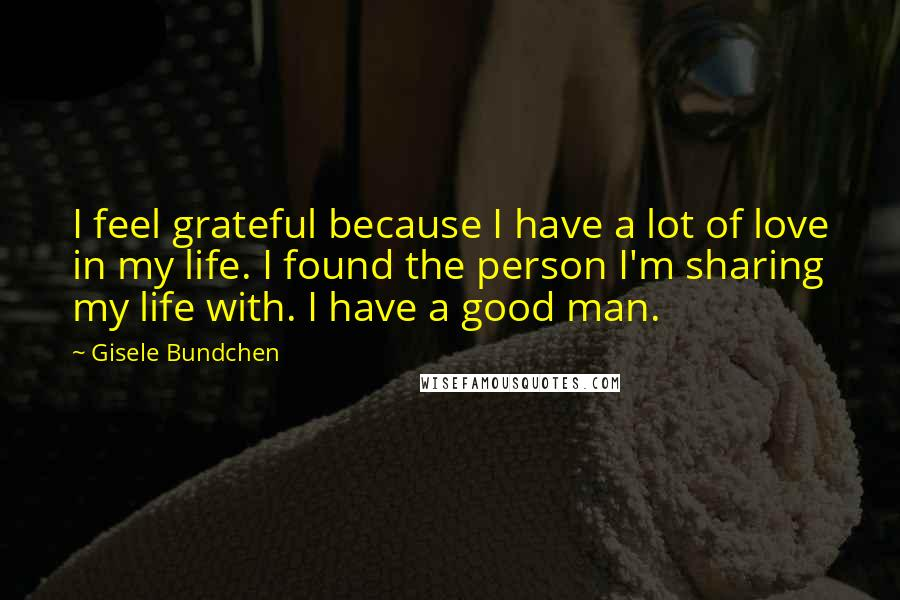 Gisele Bundchen quotes: I feel grateful because I have a lot of love in my life. I found the person I'm sharing my life with. I have a good man.